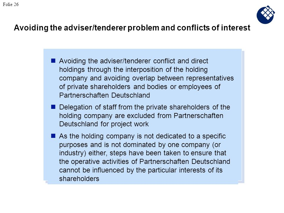Avoiding the adviser/tenderer conflict and direct holdings through the interposition of the holding company and avoiding overlap between representatives of private shareholders and bodies or employees of Partnerschaften Deutschland Delegation of staff from the private shareholders of the holding company are excluded from Partnerschaften Deutschland for project work As the holding company is not dedicated to a specific purposes and is not dominated by one company (or industry) either, steps have been taken to ensure that the operative activities of Partnerschaften Deutschland cannot be influenced by the particular interests of its shareholders Avoiding the adviser/tenderer problem and conflicts of interest Folie 26