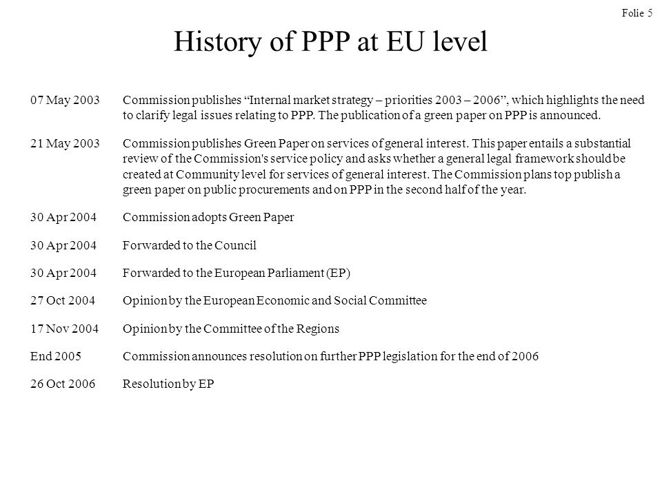 Folie 5 History of PPP at EU level 07 May 2003Commission publishes Internal market strategy – priorities 2003 – 2006, which highlights the need to clarify legal issues relating to PPP.