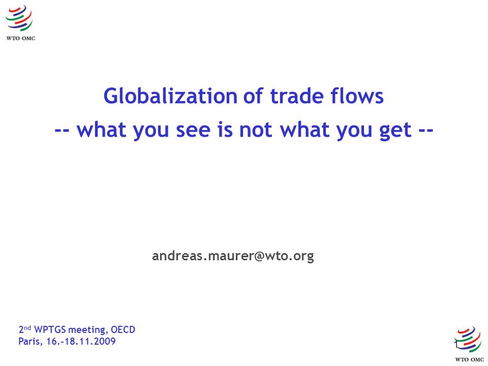 1 Globalization of trade flows -- what you see is not what you get -- 2 nd WPTGS meeting, OECD Paris, 16.-18.11.2009 andreas.maurer@wto.org