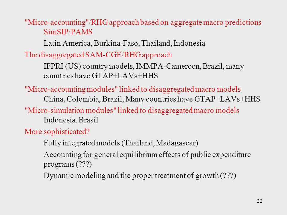 22 Micro-accounting /RHG approach based on aggregate macro predictions SimSIP/PAMS Latin America, Burkina-Faso, Thailand, Indonesia The disaggregated SAM-CGE/RHG approach IFPRI (US) country models, IMMPA-Cameroon, Brazil, many countries have GTAP+LAVs+HHS Micro-accounting modules linked to disaggregated macro models China, Colombia, Brazil, Many countries have GTAP+LAVs+HHS Micro-simulation modules linked to disaggregated macro models Indonesia, Brasil More sophisticated.