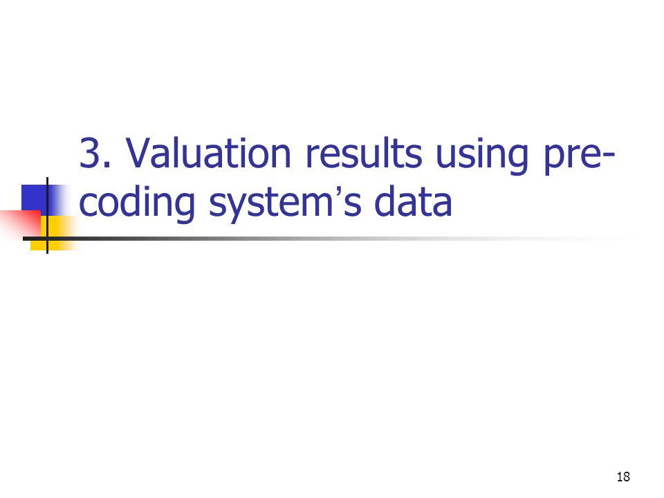 18 3. Valuation results using pre- coding system s data