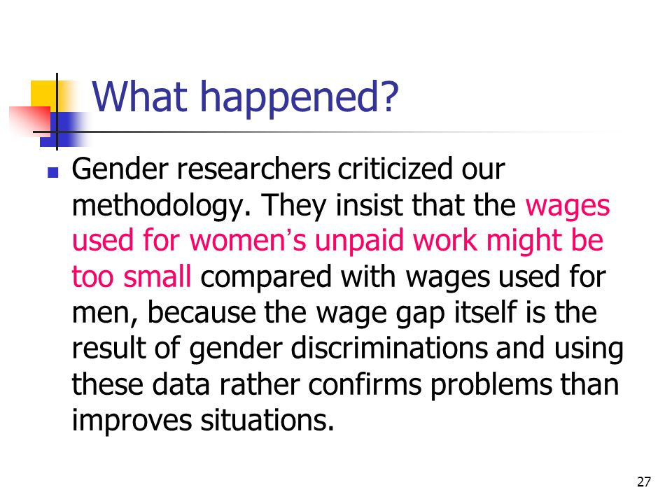 27 What happened? Gender researchers criticized our methodology. They insist that the wages used for women s unpaid work might be too small compared w