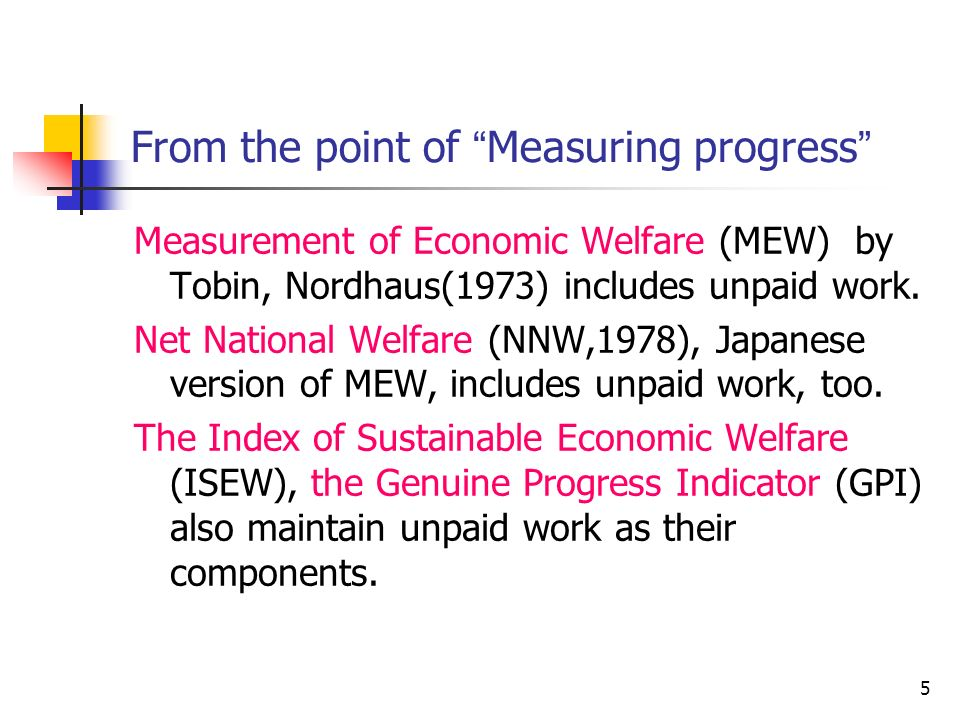 5 From the point of Measuring progress Measurement of Economic Welfare (MEW) by Tobin, Nordhaus(1973) includes unpaid work.