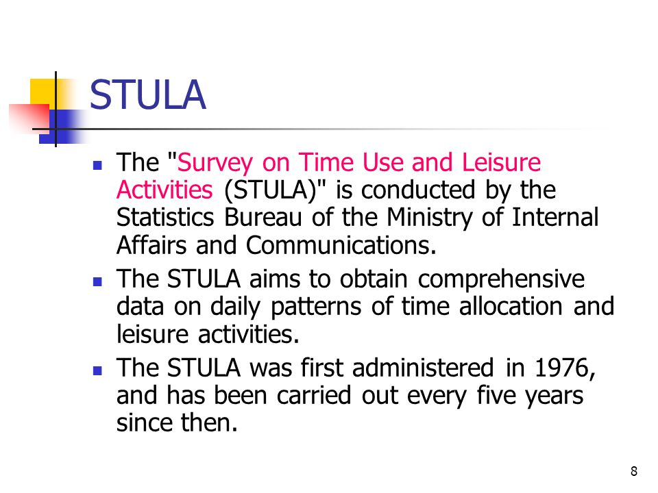 8 STULA The Survey on Time Use and Leisure Activities (STULA) is conducted by the Statistics Bureau of the Ministry of Internal Affairs and Communications.