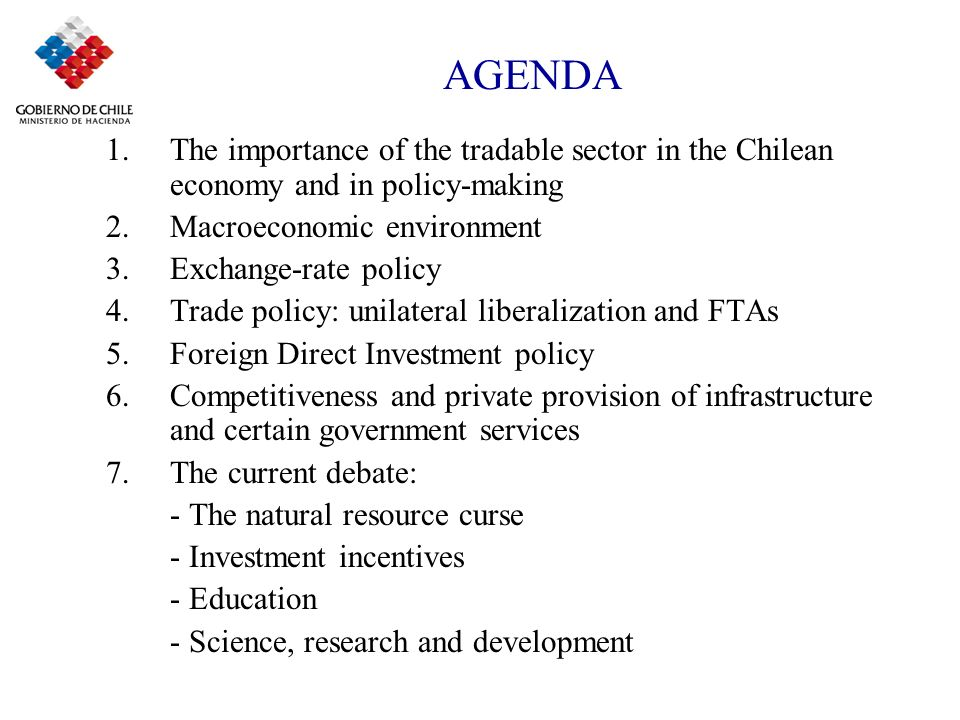 AGENDA 1.The importance of the tradable sector in the Chilean economy and in policy-making 2.Macroeconomic environment 3.Exchange-rate policy 4.Trade policy: unilateral liberalization and FTAs 5.Foreign Direct Investment policy 6.Competitiveness and private provision of infrastructure and certain government services 7.The current debate: - The natural resource curse - Investment incentives - Education - Science, research and development