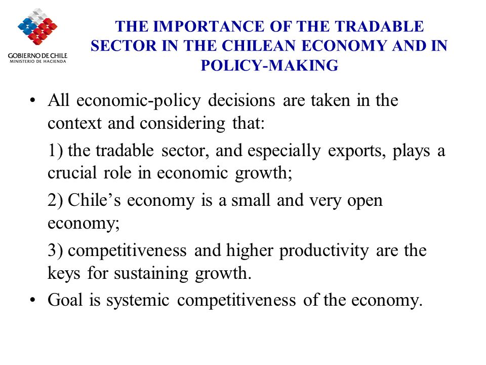 THE IMPORTANCE OF THE TRADABLE SECTOR IN THE CHILEAN ECONOMY AND IN POLICY-MAKING Close cooperation between the public and private sectors to improve the economic environment.