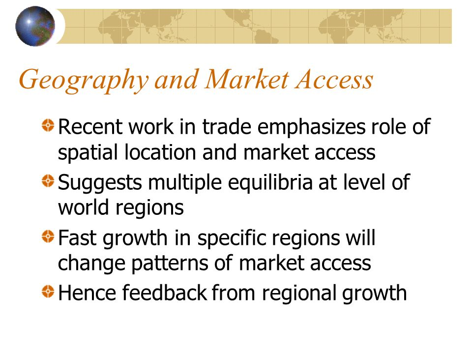 Geography and Market Access Recent work in trade emphasizes role of spatial location and market access Suggests multiple equilibria at level of world regions Fast growth in specific regions will change patterns of market access Hence feedback from regional growth