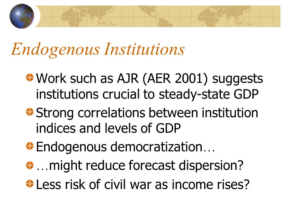 Endogenous Institutions Work such as AJR (AER 2001) suggests institutions crucial to steady-state GDP Strong correlations between institution indices and levels of GDP Endogenous democratization … … might reduce forecast dispersion.