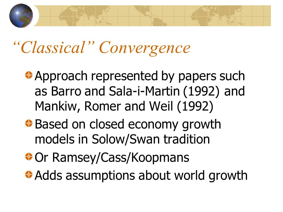 Classical Convergence Approach represented by papers such as Barro and Sala-i-Martin (1992) and Mankiw, Romer and Weil (1992) Based on closed economy growth models in Solow/Swan tradition Or Ramsey/Cass/Koopmans Adds assumptions about world growth