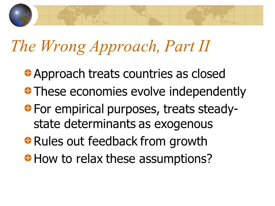 The Wrong Approach, Part II Approach treats countries as closed These economies evolve independently For empirical purposes, treats steady- state determinants as exogenous Rules out feedback from growth How to relax these assumptions