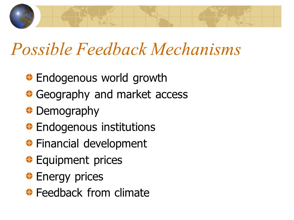Possible Feedback Mechanisms Endogenous world growth Geography and market access Demography Endogenous institutions Financial development Equipment prices Energy prices Feedback from climate