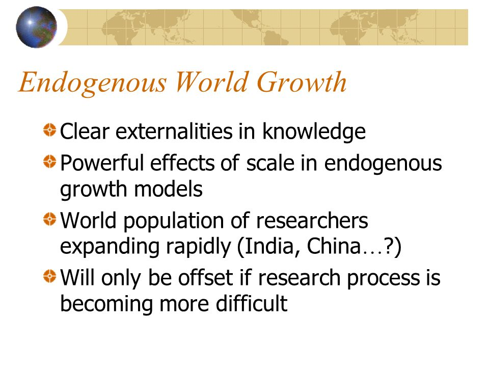 Endogenous World Growth Clear externalities in knowledge Powerful effects of scale in endogenous growth models World population of researchers expanding rapidly (India, China … ) Will only be offset if research process is becoming more difficult