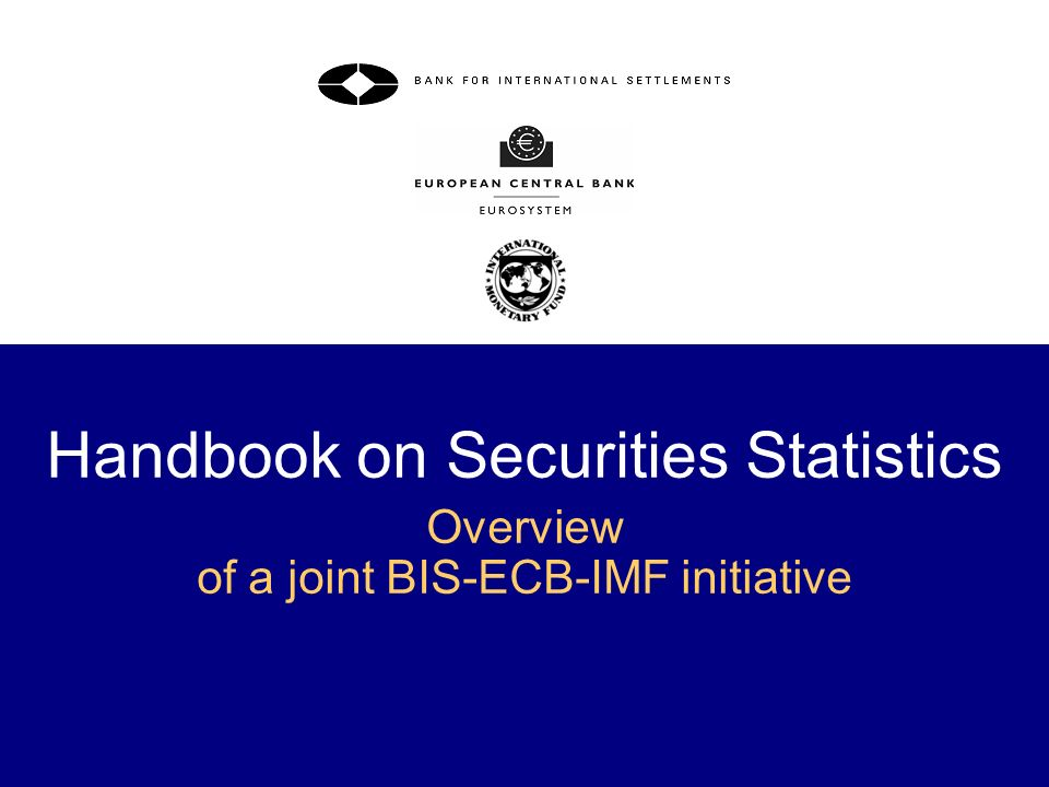 2 Overview The 20 recommendations under the G-20 data gaps initiative The Handbook on securities statistics Part 1 of the Handbook on debt securities issues Part 2 of the Handbook on debt securities holdings Timeline, structure and content Specific sections Presentation tables A and B From-whom-to-whom table on financial transactions The transactor principle and the debtor/creditor principle Implementation of Part 1 and Part 2 of the Handbook Part 3 of the Handbook on equity securities Handbook on the web