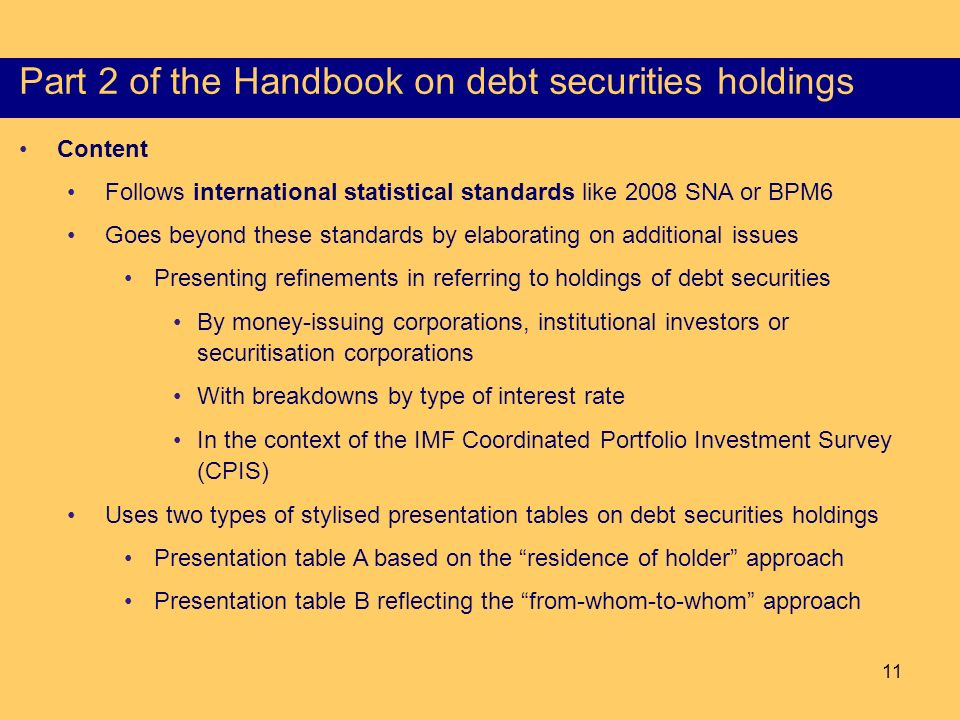 11 Content of the Part I of the HSS Content Follows international statistical standards like 2008 SNA or BPM6 Goes beyond these standards by elaborating on additional issues Presenting refinements in referring to holdings of debt securities By money-issuing corporations, institutional investors or securitisation corporations With breakdowns by type of interest rate In the context of the IMF Coordinated Portfolio Investment Survey (CPIS) Uses two types of stylised presentation tables on debt securities holdings Presentation table A based on the residence of holder approach Presentation table B reflecting the from-whom-to-whom approach Part 2 of the Handbook on debt securities holdings