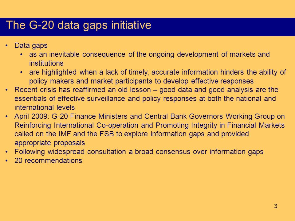 3 The G-20 data gaps initiative Data gaps as an inevitable consequence of the ongoing development of markets and institutions are highlighted when a lack of timely, accurate information hinders the ability of policy makers and market participants to develop effective responses Recent crisis has reaffirmed an old lesson – good data and good analysis are the essentials of effective surveillance and policy responses at both the national and international levels April 2009: G-20 Finance Ministers and Central Bank Governors Working Group on Reinforcing International Co-operation and Promoting Integrity in Financial Markets called on the IMF and the FSB to explore information gaps and provided appropriate proposals Following widespread consultation a broad consensus over information gaps 20 recommendations