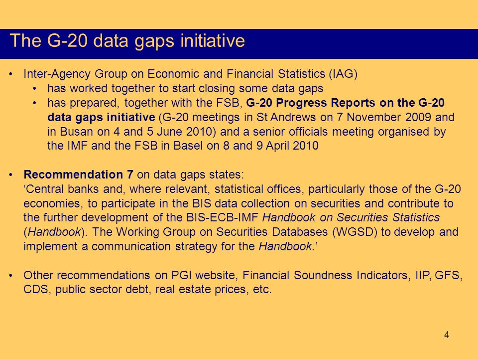 4 The G-20 data gaps initiative Inter-Agency Group on Economic and Financial Statistics (IAG) has worked together to start closing some data gaps has prepared, together with the FSB, G-20 Progress Reports on the G-20 data gaps initiative (G-20 meetings in St Andrews on 7 November 2009 and in Busan on 4 and 5 June 2010) and a senior officials meeting organised by the IMF and the FSB in Basel on 8 and 9 April 2010 Recommendation 7 on data gaps states: Central banks and, where relevant, statistical offices, particularly those of the G-20 economies, to participate in the BIS data collection on securities and contribute to the further development of the BIS-ECB-IMF Handbook on Securities Statistics (Handbook).