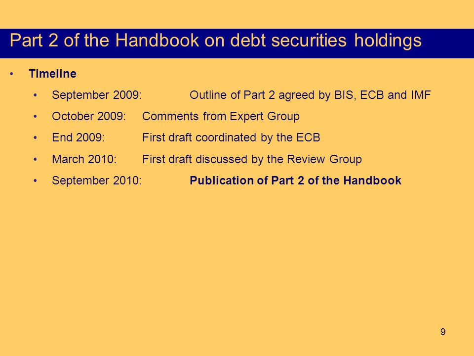 9 Structure of the Part I of the HSS Timeline September 2009:Outline of Part 2 agreed by BIS, ECB and IMF October 2009:Comments from Expert Group End 2009: First draft coordinated by the ECB March 2010: First draft discussed by the Review Group September 2010:Publication of Part 2 of the Handbook Objectives, scope and consistency Part 2 of the Handbook on debt securities holdings