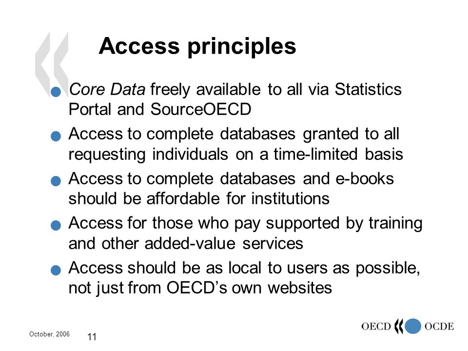 October, 2006 11 Access principles Core Data freely available to all via Statistics Portal and SourceOECD Access to complete databases granted to all