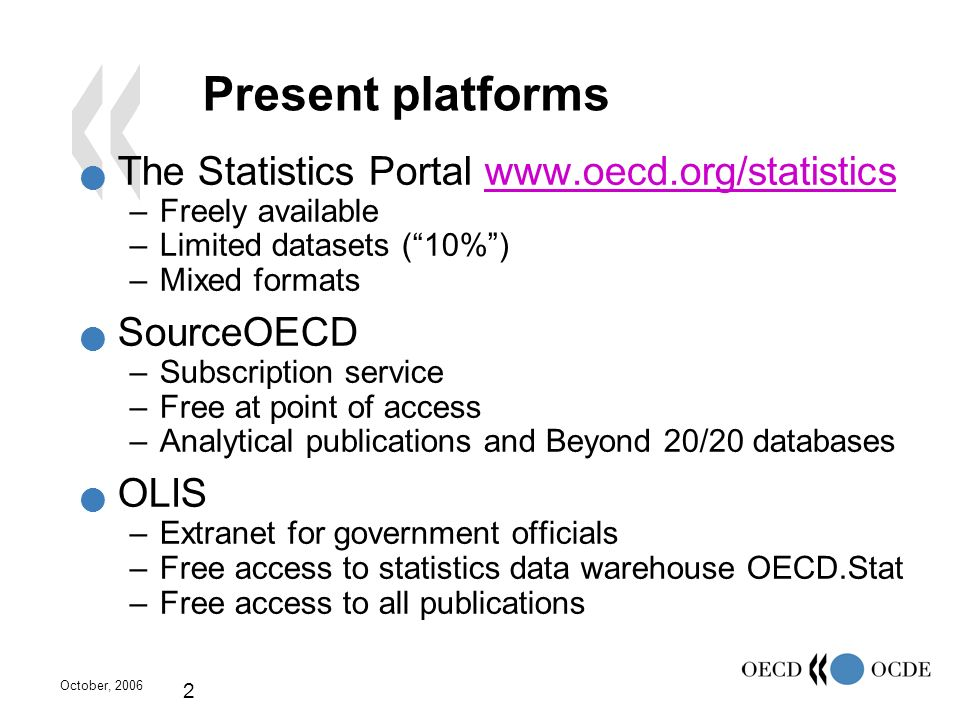 October, 2006 2 Present platforms The Statistics Portal www.oecd.org/statisticswww.oecd.org/statistics –Freely available –Limited datasets (10%) –Mixe
