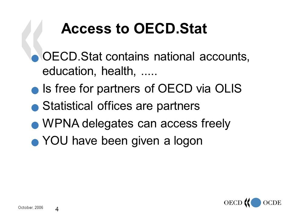 October, 2006 4 Access to OECD.Stat OECD.Stat contains national accounts, education, health,..... Is free for partners of OECD via OLIS Statistical of