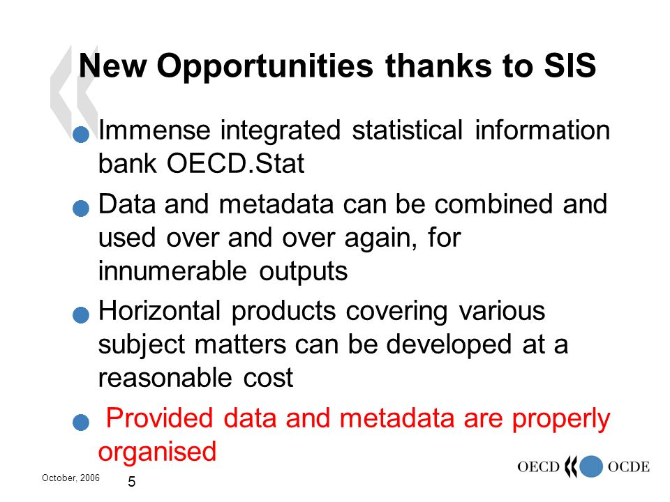 October, 2006 5 New Opportunities thanks to SIS Immense integrated statistical information bank OECD.Stat Data and metadata can be combined and used o