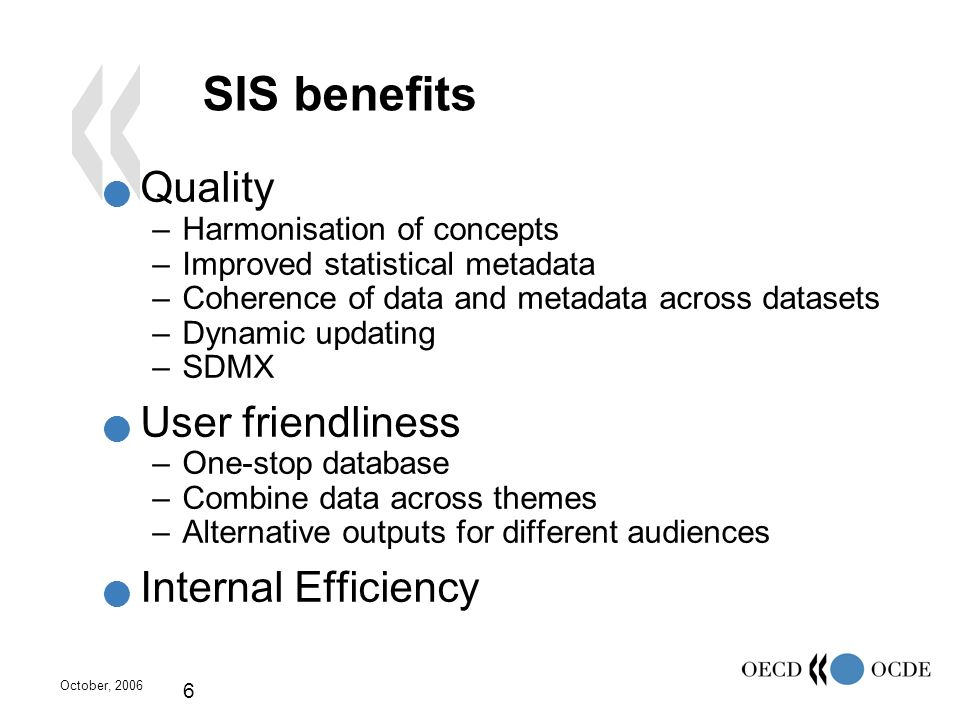 October, 2006 6 SIS benefits Quality –Harmonisation of concepts –Improved statistical metadata –Coherence of data and metadata across datasets –Dynami