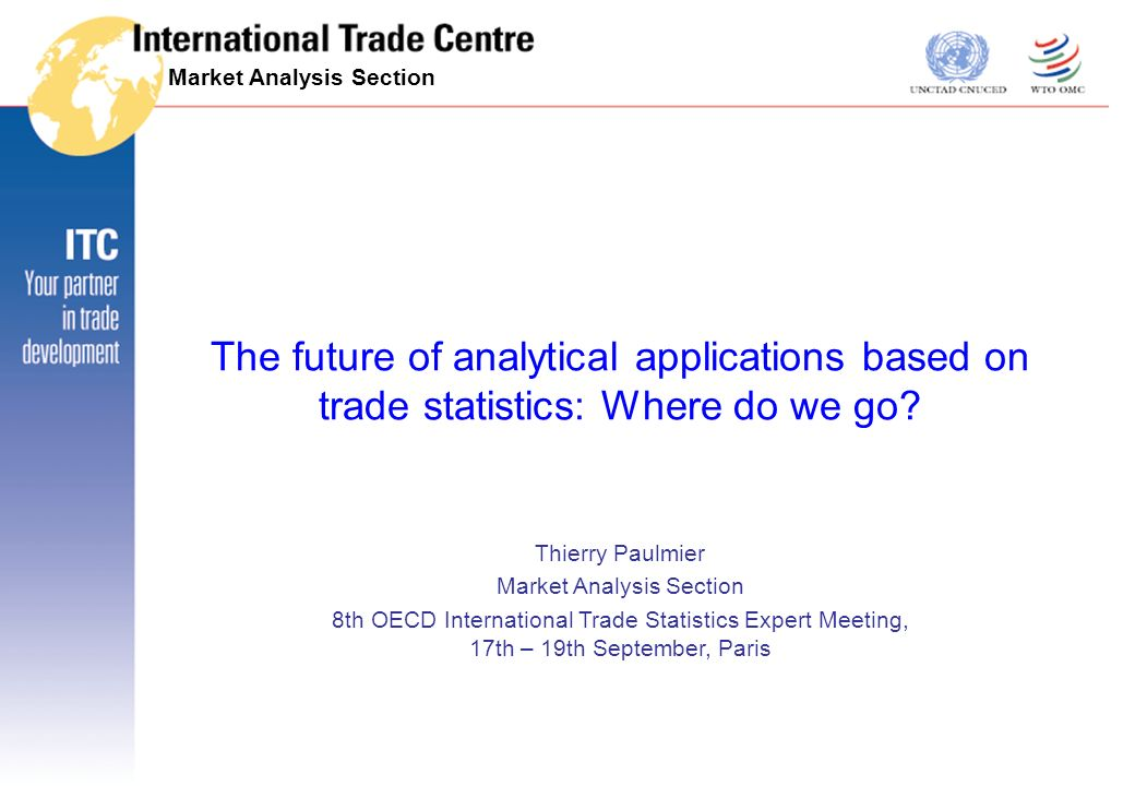 Tools for Market Analysis 17-19 Sept 2007 Aeroe 2 Paris, September 2007 ITC facts and figures What is ITC –The joint technical cooperation agency of UNCTAD and WTO Vision –The development partner in export success Who we are –200+ employees and 800+ specialized consultants.