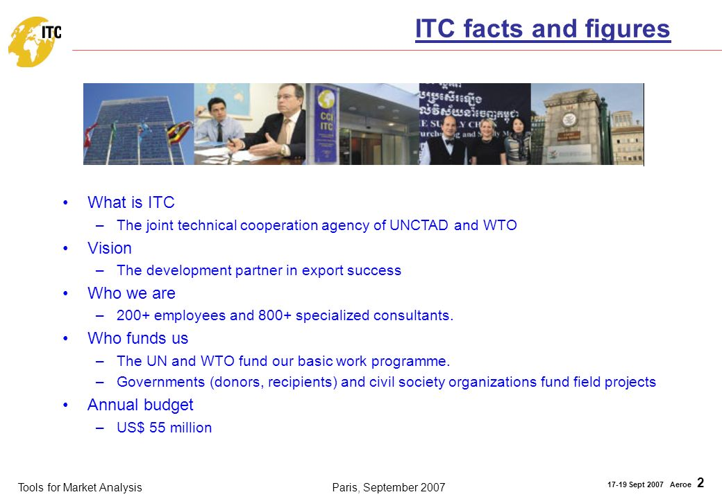 Tools for Market Analysis 17-19 Sept 2007 Aeroe 2 Paris, September 2007 ITC facts and figures What is ITC –The joint technical cooperation agency of U
