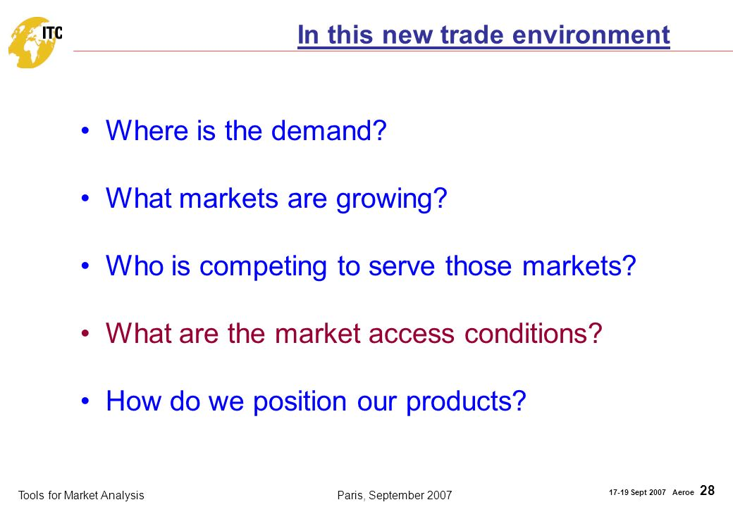 Tools for Market Analysis 17-19 Sept 2007 Aeroe 28 Paris, September 2007 Where is the demand? What markets are growing? Who is competing to serve thos