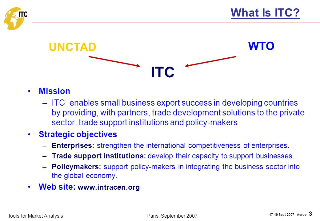 Tools for Market Analysis 17-19 Sept 2007 Aeroe 3 Paris, September 2007 What Is ITC? Mission –ITC enables small business export success in developing