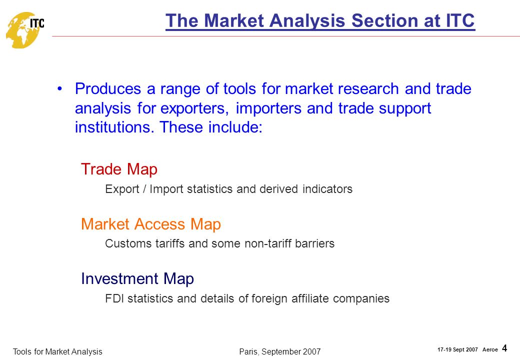 Tools for Market Analysis 17-19 Sept 2007 Aeroe 4 Paris, September 2007 The Market Analysis Section at ITC Produces a range of tools for market research and trade analysis for exporters, importers and trade support institutions.