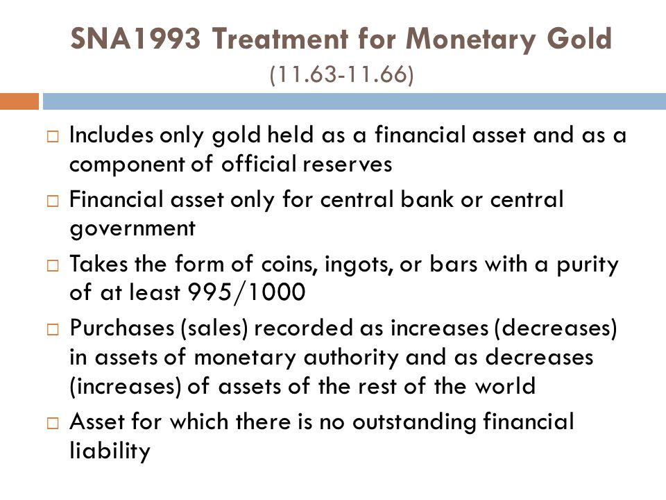 SNA1993 Treatment for Monetary Gold (11.63-11.66) Includes only gold held as a financial asset and as a component of official reserves Financial asset only for central bank or central government Takes the form of coins, ingots, or bars with a purity of at least 995/1000 Purchases (sales) recorded as increases (decreases) in assets of monetary authority and as decreases (increases) of assets of the rest of the world Asset for which there is no outstanding financial liability