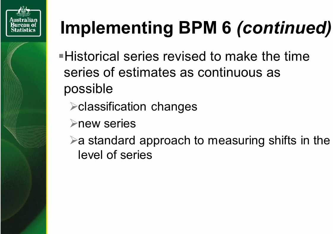 Historical series revised to make the time series of estimates as continuous as possible classification changes new series a standard approach to measuring shifts in the level of series Implementing BPM 6 (continued)