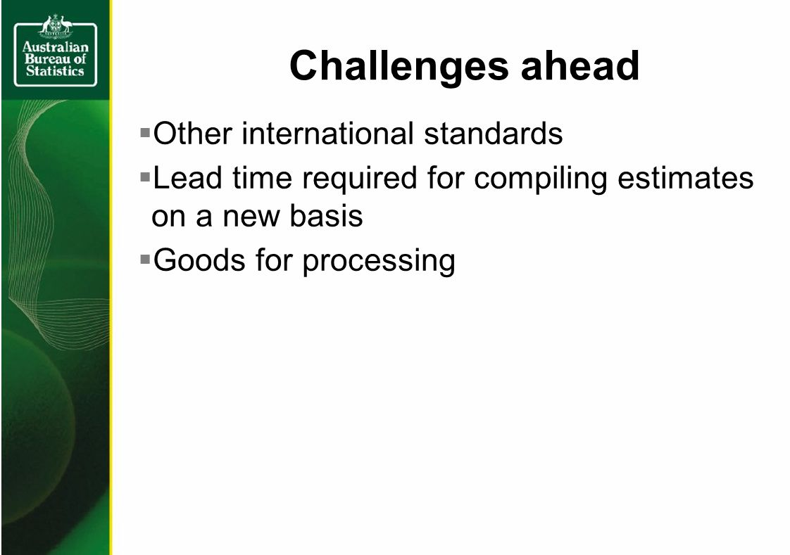 Challenges ahead Other international standards Lead time required for compiling estimates on a new basis Goods for processing