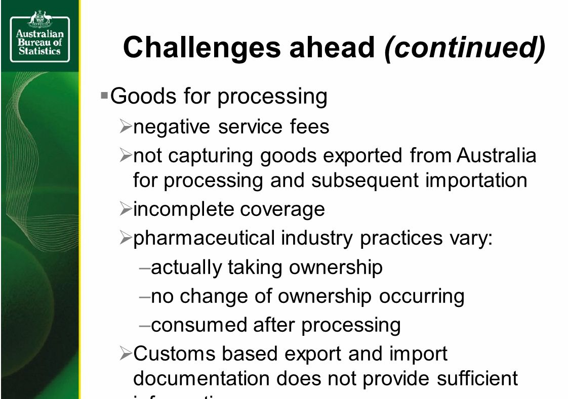 Challenges ahead (continued) Goods for processing negative service fees not capturing goods exported from Australia for processing and subsequent importation incomplete coverage pharmaceutical industry practices vary: –actually taking ownership –no change of ownership occurring –consumed after processing Customs based export and import documentation does not provide sufficient information