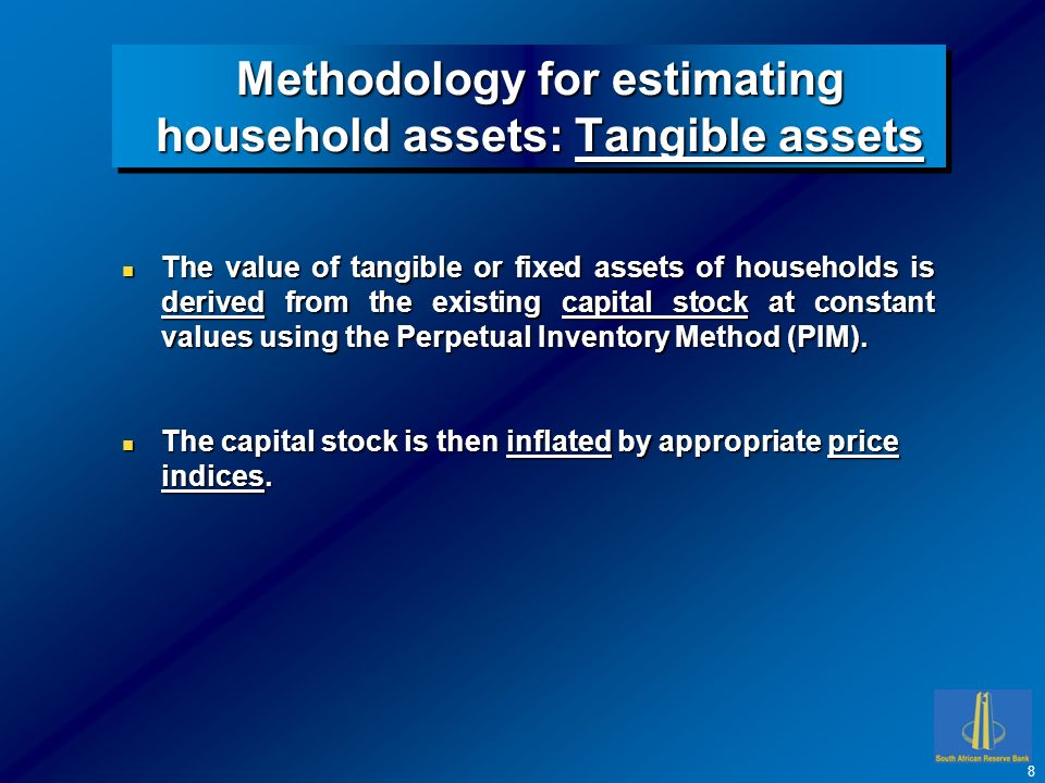 Methodology for estimating household assets: Tangible assets n The value of tangible or fixed assets of households is derived from the existing capital stock at constant values using the Perpetual Inventory Method (PIM).