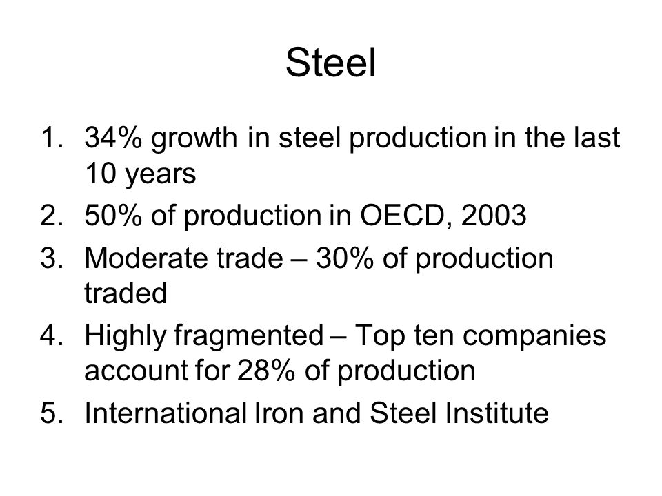 Steel 1.34% growth in steel production in the last 10 years 2.50% of production in OECD, Moderate trade – 30% of production traded 4.Highly fragmented – Top ten companies account for 28% of production 5.International Iron and Steel Institute