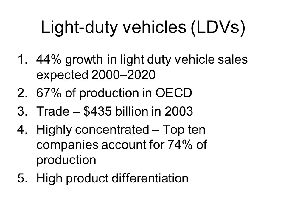 Light-duty vehicles (LDVs) 1.44% growth in light duty vehicle sales expected 2000–2020 2.67% of production in OECD 3.Trade – $435 billion in 2003 4.Highly concentrated – Top ten companies account for 74% of production 5.High product differentiation