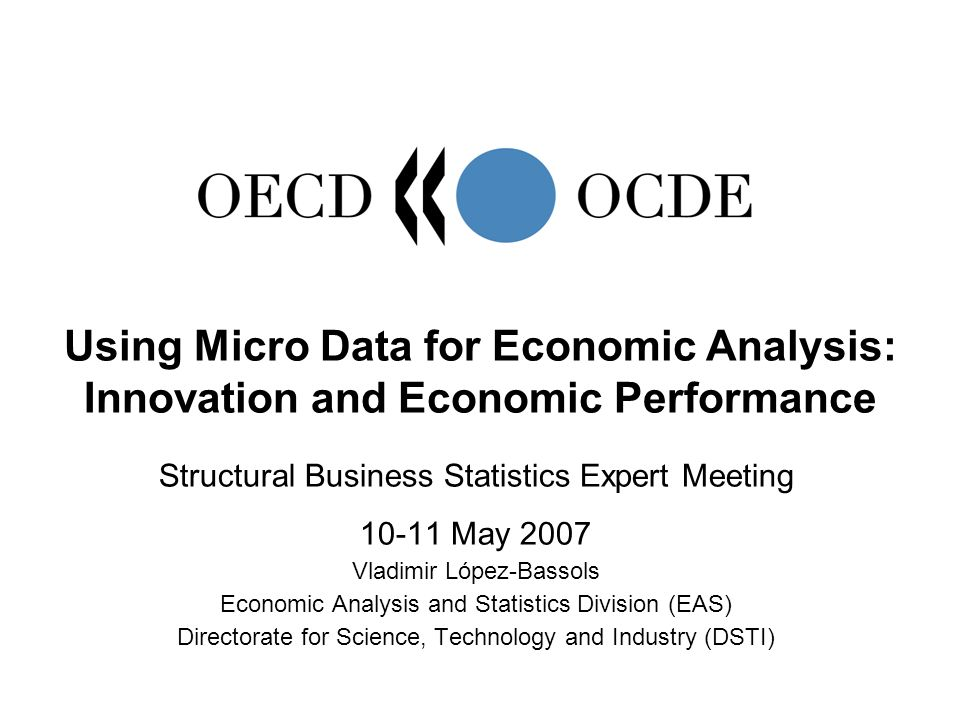 Structural Business Statistics Expert Meeting May 2007 Vladimir López-Bassols Economic Analysis and Statistics Division (EAS) Directorate for Science, Technology and Industry (DSTI) Using Micro Data for Economic Analysis: Innovation and Economic Performance