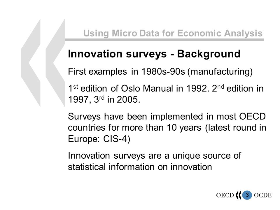 3 Using Micro Data for Economic Analysis Innovation surveys - Background First examples in 1980s-90s (manufacturing) 1 st edition of Oslo Manual in 1992.