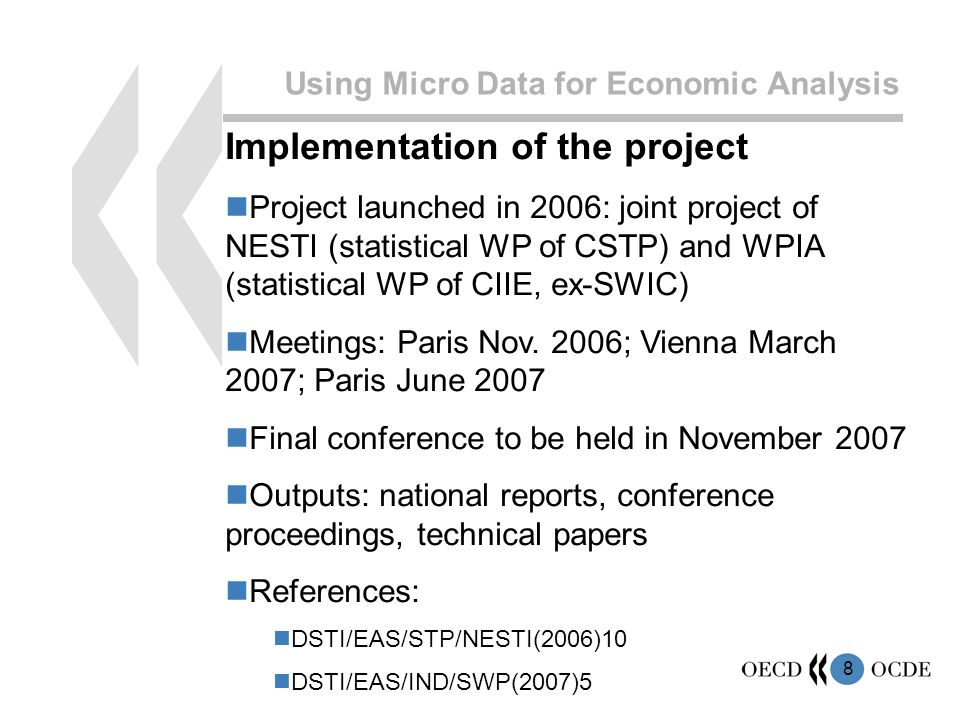 8 Using Micro Data for Economic Analysis Implementation of the project Project launched in 2006: joint project of NESTI (statistical WP of CSTP) and WPIA (statistical WP of CIIE, ex-SWIC) Meetings: Paris Nov.