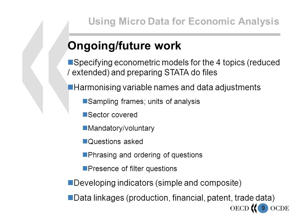 9 Using Micro Data for Economic Analysis Ongoing/future work Specifying econometric models for the 4 topics (reduced / extended) and preparing STATA do files Harmonising variable names and data adjustments Sampling frames; units of analysis Sector covered Mandatory/voluntary Questions asked Phrasing and ordering of questions Presence of filter questions Developing indicators (simple and composite) Data linkages (production, financial, patent, trade data)