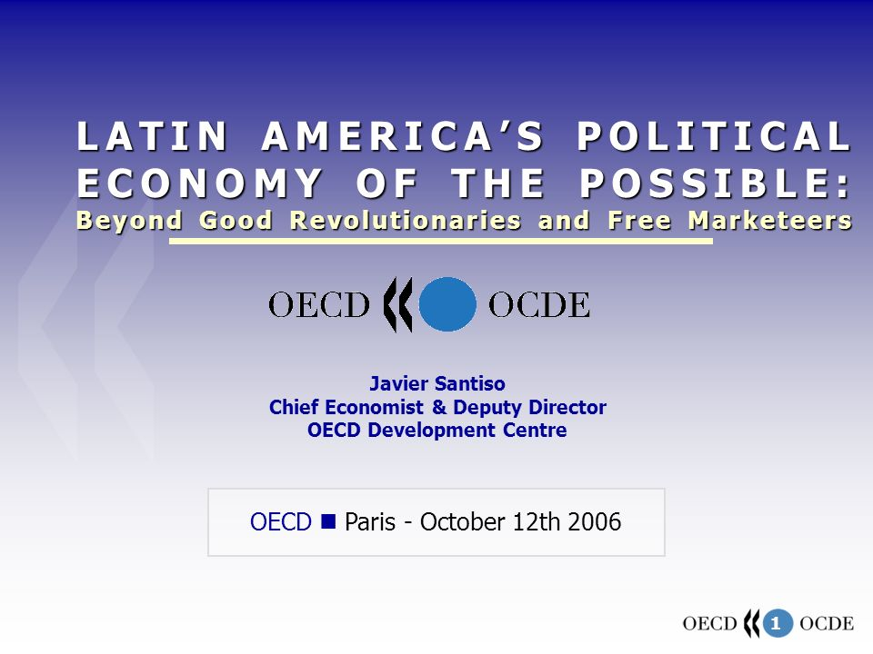 1 OECD Paris - October 12th 2006 Javier Santiso Chief Economist & Deputy Director OECD Development Centre LATIN AMERICAS POLITICAL ECONOMY OF THE POSS