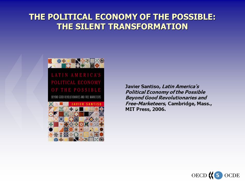 5 THE POLITICAL ECONOMY OF THE POSSIBLE: THE SILENT TRANSFORMATION Javier Santiso, Latin America's Political Economy of the Possible Beyond Good Revol