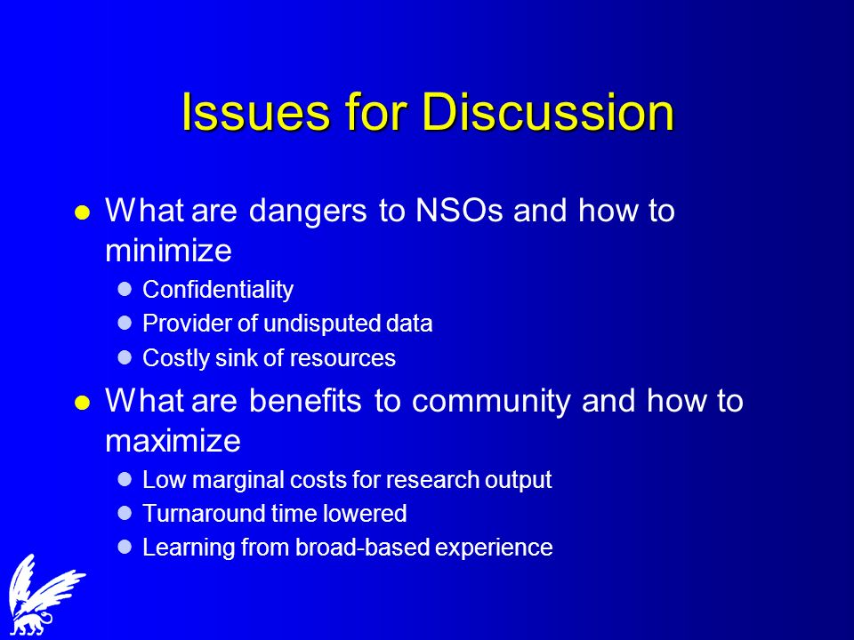 Issues for Discussion l What are dangers to NSOs and how to minimize lConfidentiality lProvider of undisputed data lCostly sink of resources l What are benefits to community and how to maximize lLow marginal costs for research output lTurnaround time lowered lLearning from broad-based experience