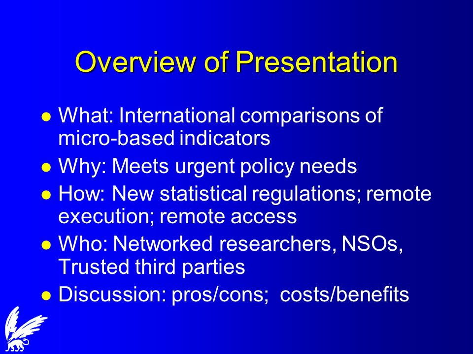 Overview of Presentation l What: International comparisons of micro-based indicators l Why: Meets urgent policy needs l How: New statistical regulations; remote execution; remote access l Who: Networked researchers, NSOs, Trusted third parties l Discussion: pros/cons; costs/benefits