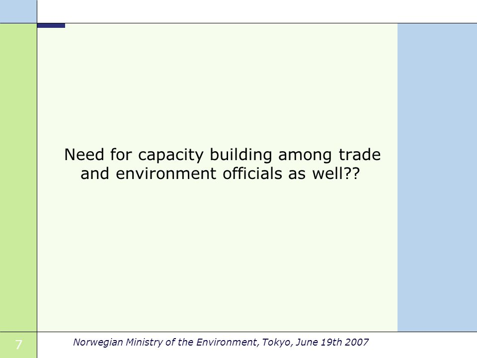7 Norwegian Ministry of the Environment, Tokyo, June 19th 2007 Need for capacity building among trade and environment officials as well