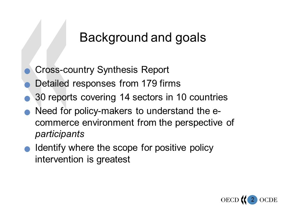 2 Background and goals Cross-country Synthesis Report Detailed responses from 179 firms 30 reports covering 14 sectors in 10 countries Need for policy-makers to understand the e- commerce environment from the perspective of participants Identify where the scope for positive policy intervention is greatest
