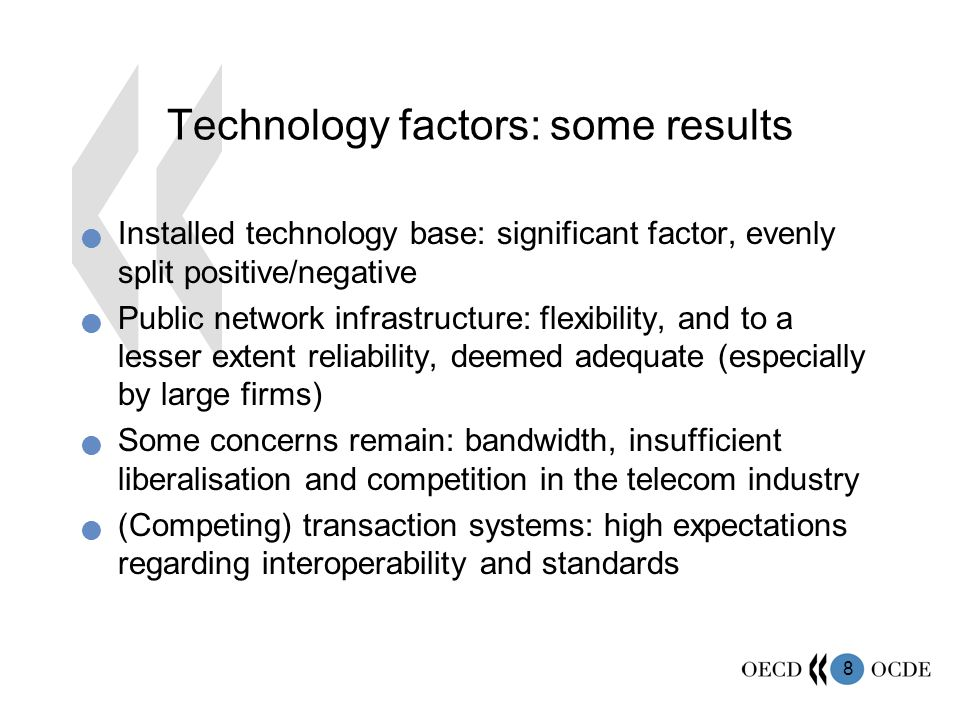 8 Technology factors: some results Installed technology base: significant factor, evenly split positive/negative Public network infrastructure: flexibility, and to a lesser extent reliability, deemed adequate (especially by large firms) Some concerns remain: bandwidth, insufficient liberalisation and competition in the telecom industry (Competing) transaction systems: high expectations regarding interoperability and standards