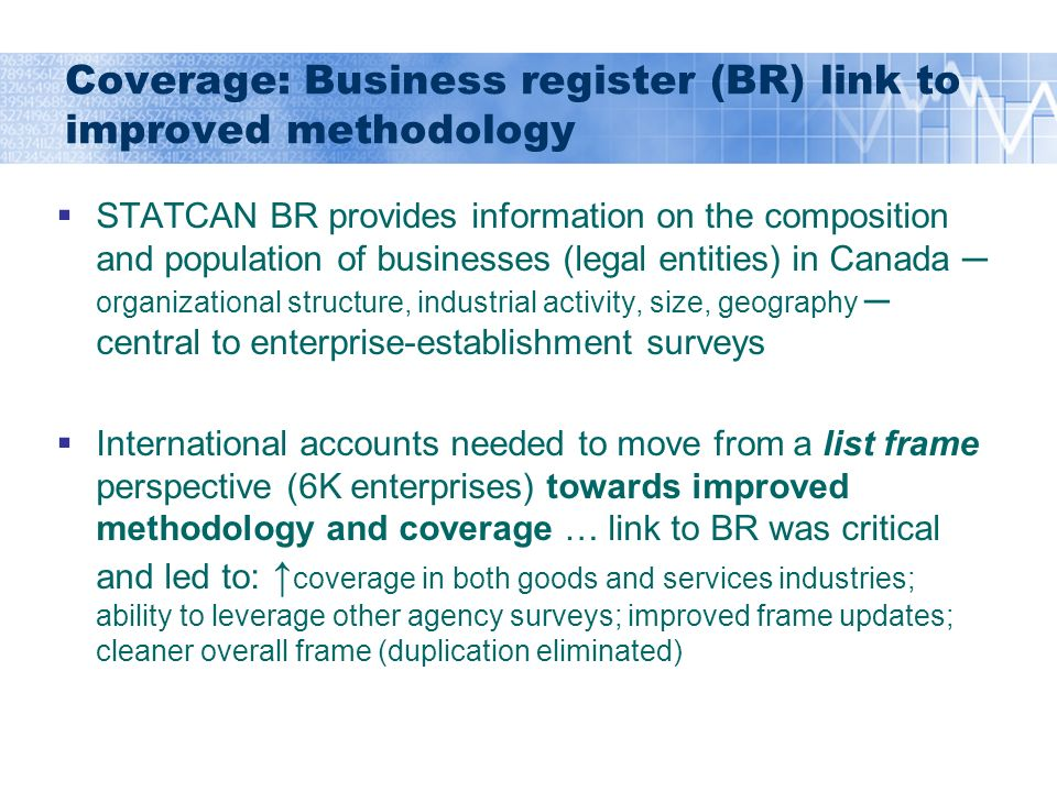 Coverage: Business register (BR) link to improved methodology STATCAN BR provides information on the composition and population of businesses (legal entities) in Canada organizational structure, industrial activity, size, geography central to enterprise-establishment surveys International accounts needed to move from a list frame perspective (6K enterprises) towards improved methodology and coverage … link to BR was critical and led to: coverage in both goods and services industries; ability to leverage other agency surveys; improved frame updates; cleaner overall frame (duplication eliminated)